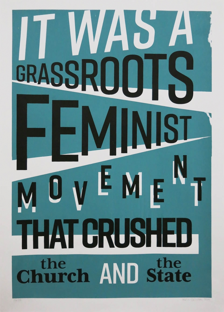 Screen printed poster with the text: It was a grassroots feminist movement that crushed the Church and the State.